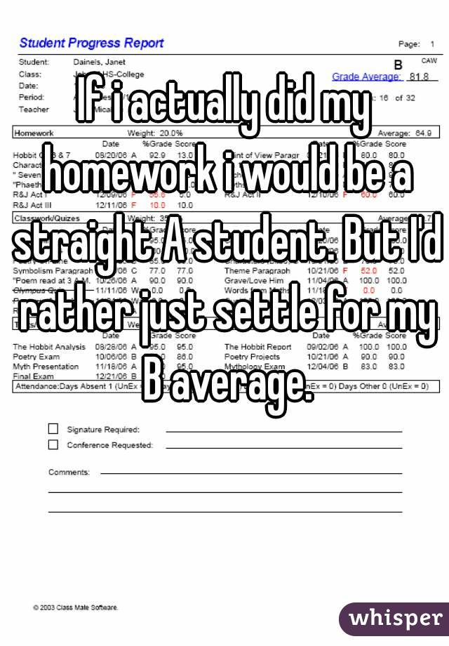 If i actually did my homework i would be a straight A student. But I'd rather just settle for my B average.
