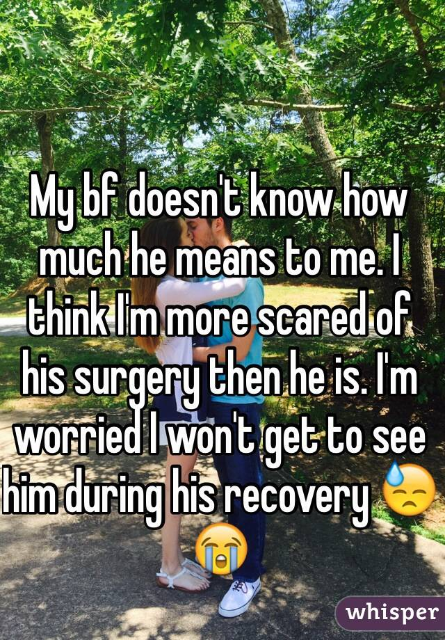 My bf doesn't know how much he means to me. I think I'm more scared of his surgery then he is. I'm worried I won't get to see him during his recovery 😓😭