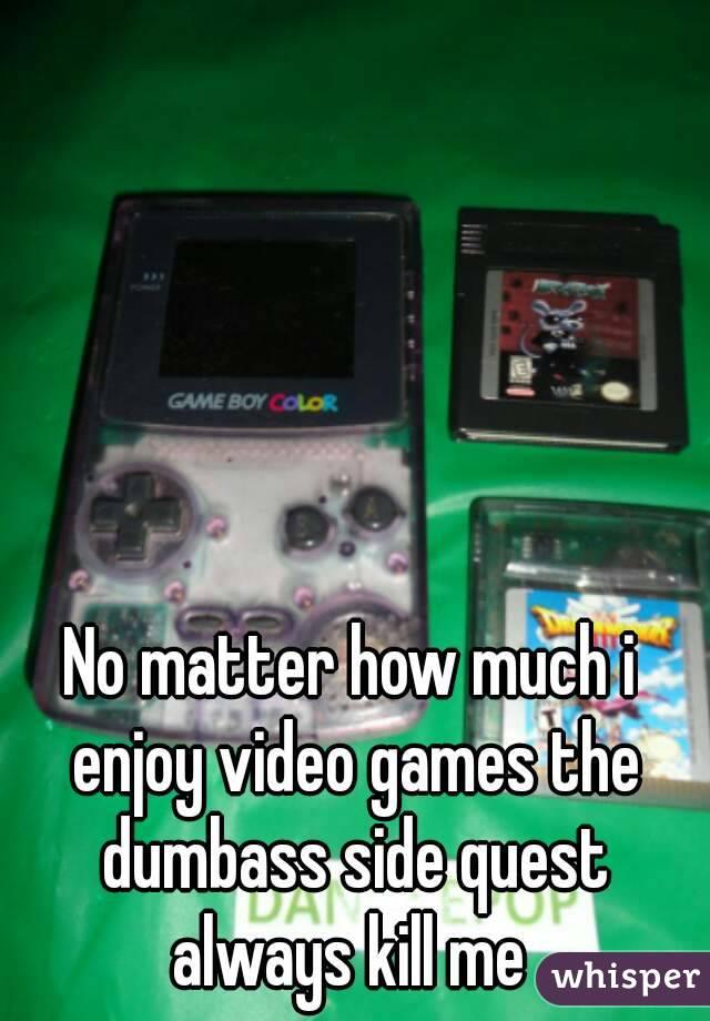 No matter how much i enjoy video games the dumbass side quest ...