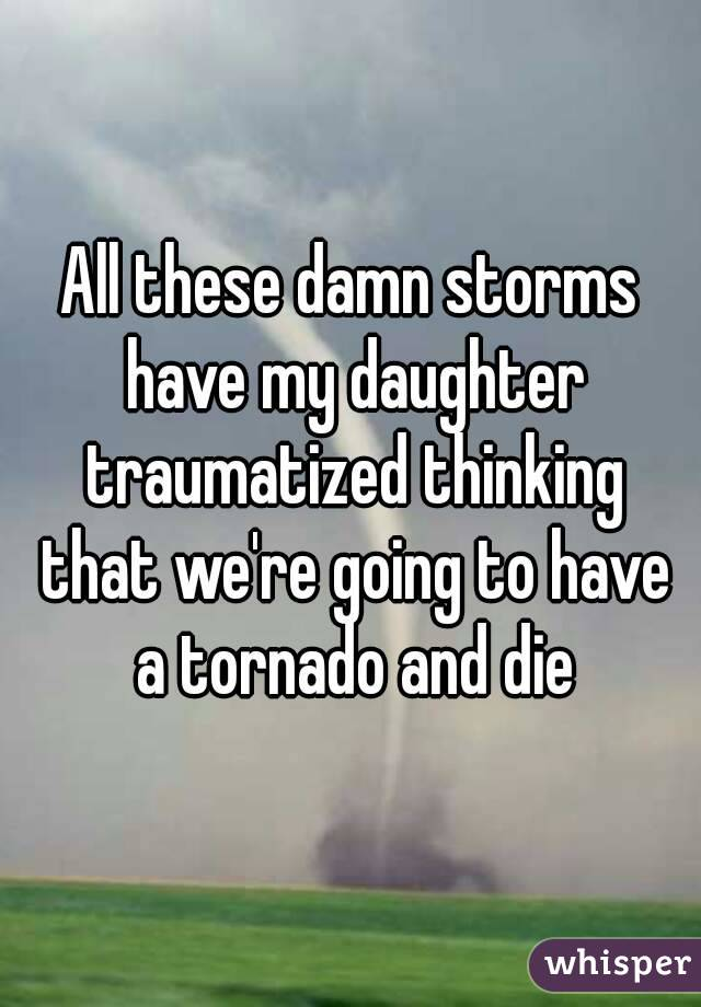 All these damn storms have my daughter traumatized thinking that we're going to have a tornado and die