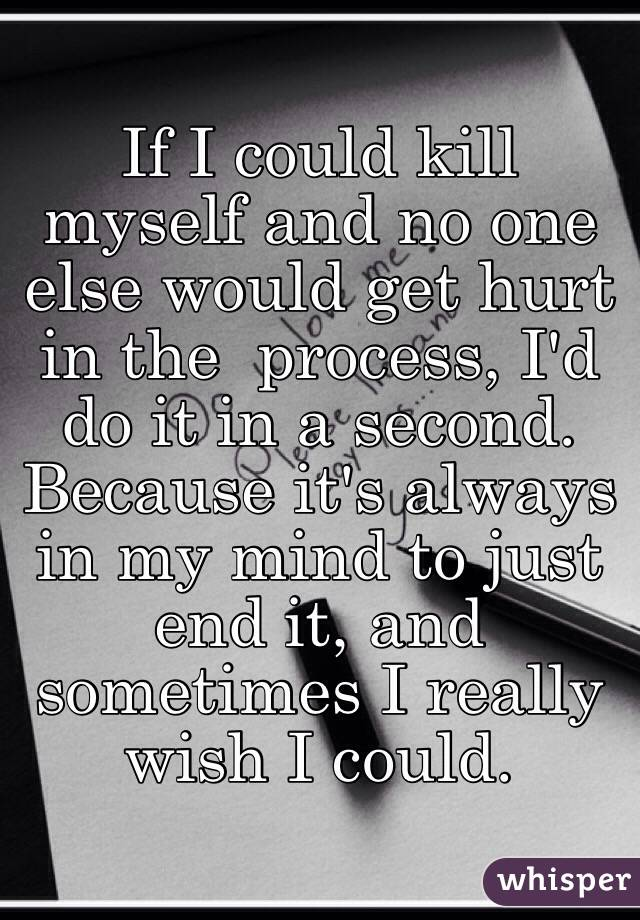 If I could kill myself and no one else would get hurt in the  process, I'd do it in a second. Because it's always in my mind to just end it, and sometimes I really wish I could.
