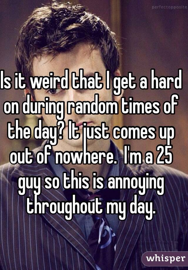 Is it weird that I get a hard on during random times of the day? It just comes up out of nowhere.  I'm a 25 guy so this is annoying throughout my day.