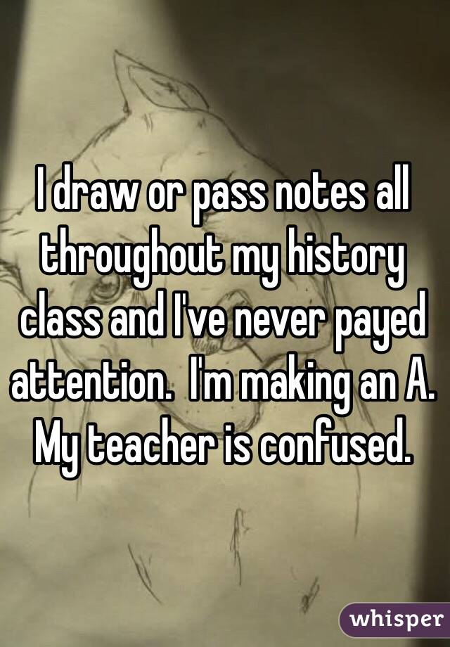 I draw or pass notes all throughout my history class and I've never payed attention.  I'm making an A.  My teacher is confused.