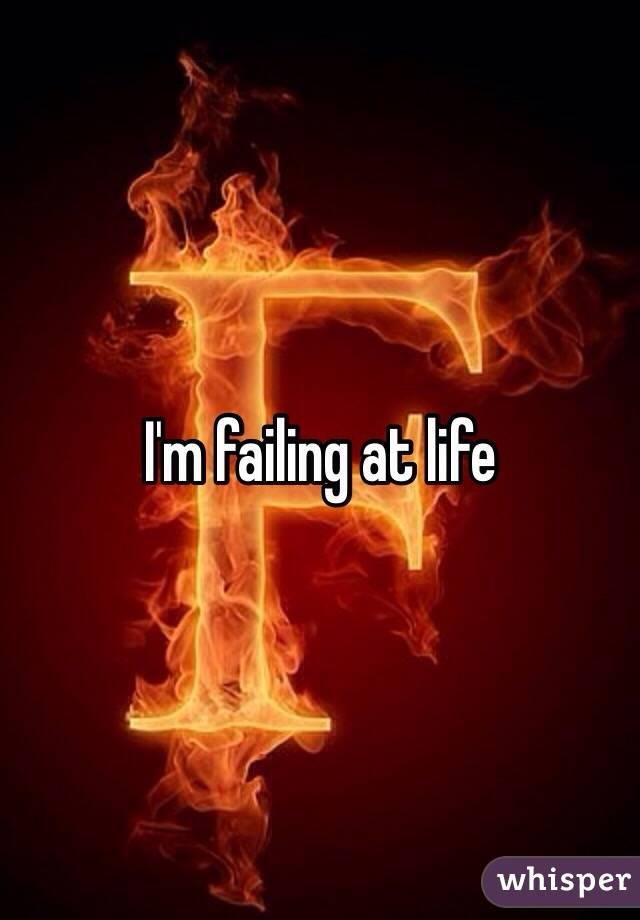 I'm failing at life