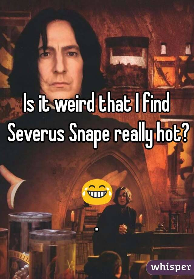 Is it weird that I find Severus Snape really hot?  😂.