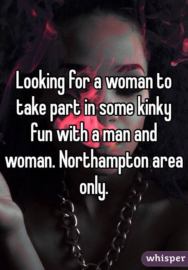 Looking for a woman to take part in some kinky fun with a man and woman. Northampton area only.