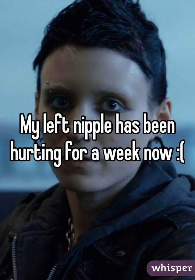My left nipple has been hurting for a week now :(