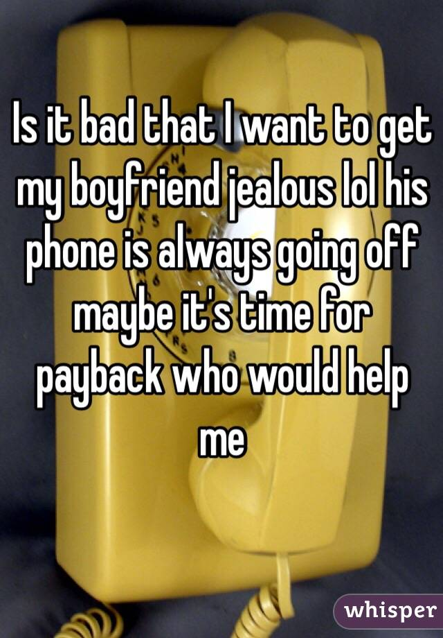 Is it bad that I want to get my boyfriend jealous lol his phone is always going off maybe it's time for payback who would help me
