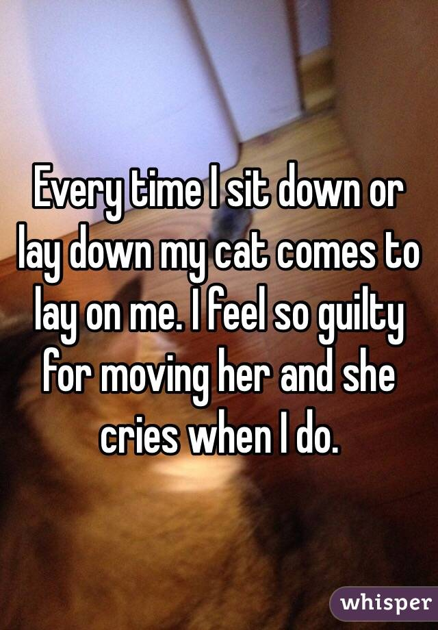 Every time I sit down or lay down my cat comes to lay on me. I feel so guilty for moving her and she cries when I do.