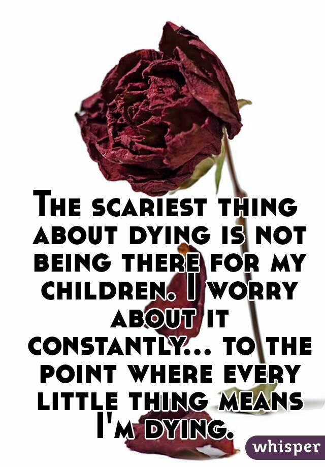 The scariest thing about dying is not being there for my children. I worry about it constantly... to the point where every little thing means I'm dying.