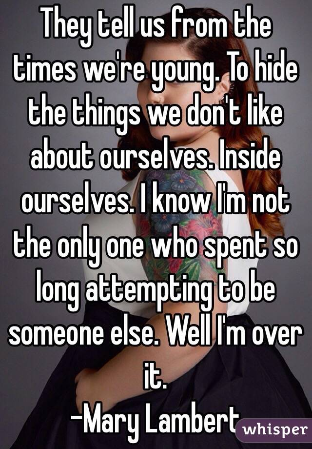 They tell us from the times we're young. To hide the things we don't like about ourselves. Inside ourselves. I know I'm not the only one who spent so long attempting to be someone else. Well I'm over it. -Mary Lambert