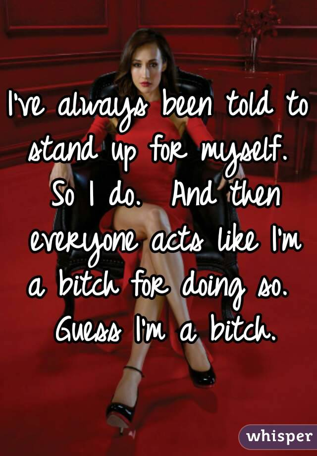 I've always been told to stand up for myself.  So I do.  And then everyone acts like I'm a bitch for doing so.  Guess I'm a bitch.