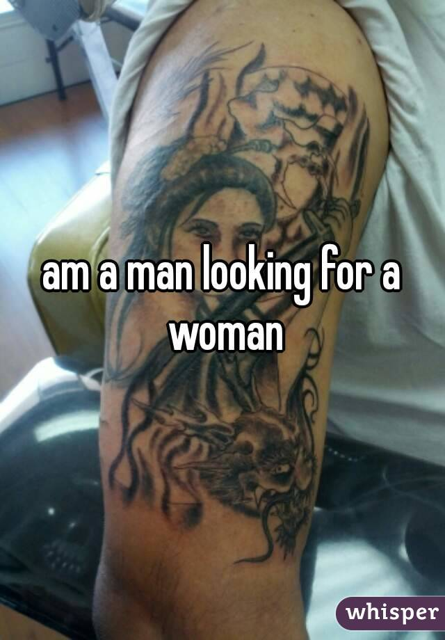 am a man looking for a woman