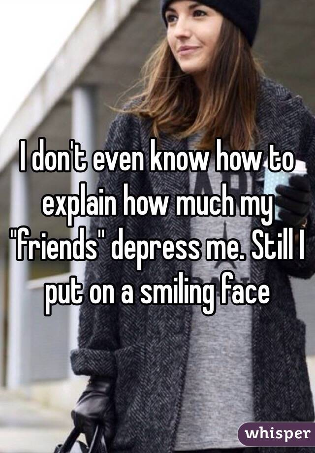 "I don't even know how to explain how much my ""friends"" depress me. Still I put on a smiling face"