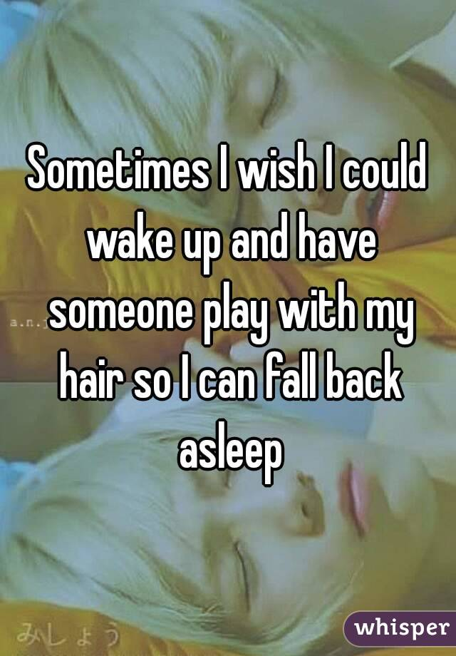 Sometimes I wish I could wake up and have someone play with my hair so I can fall back asleep