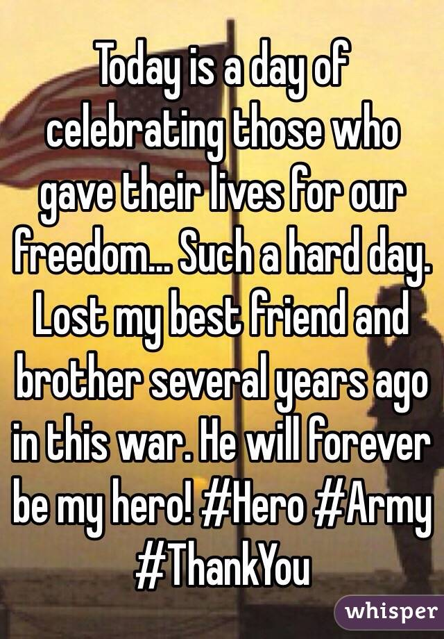 Today is a day of celebrating those who gave their lives for our freedom... Such a hard day. Lost my best friend and brother several years ago in this war. He will forever be my hero! #Hero #Army #ThankYou