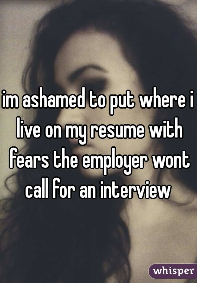 im ashamed to put where i live on my resume with fears the employer wont call for an interview