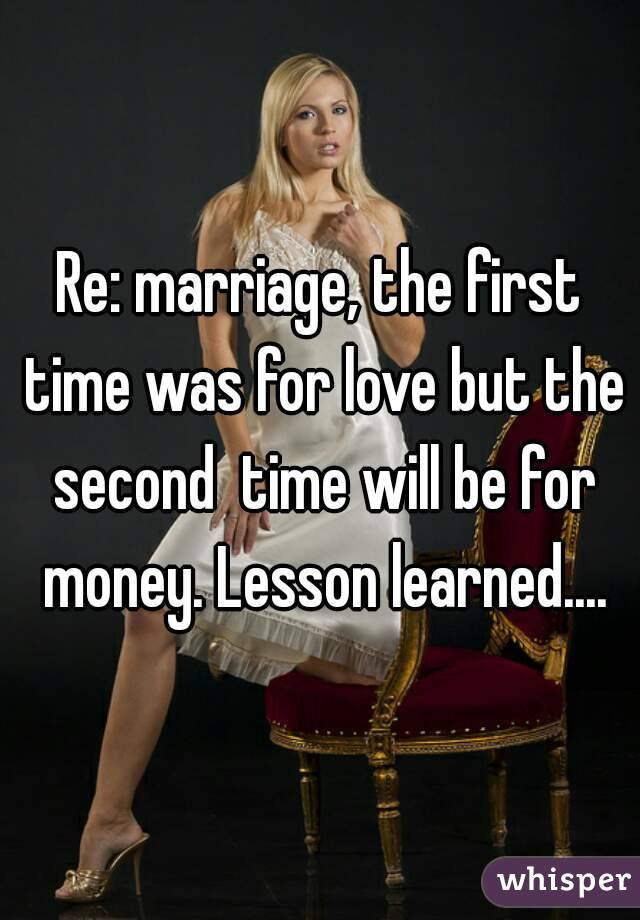 Re: marriage, the first time was for love but the second  time will be for money. Lesson learned....