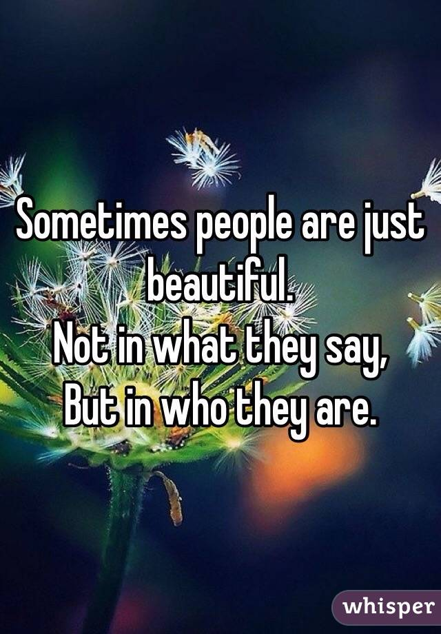 Sometimes people are just beautiful.  Not in what they say, But in who they are.
