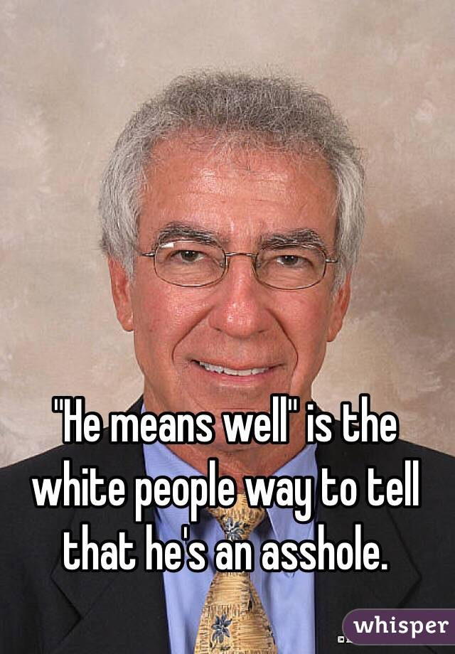 """""""He means well"""" is the white people way to tell that he's an asshole."""