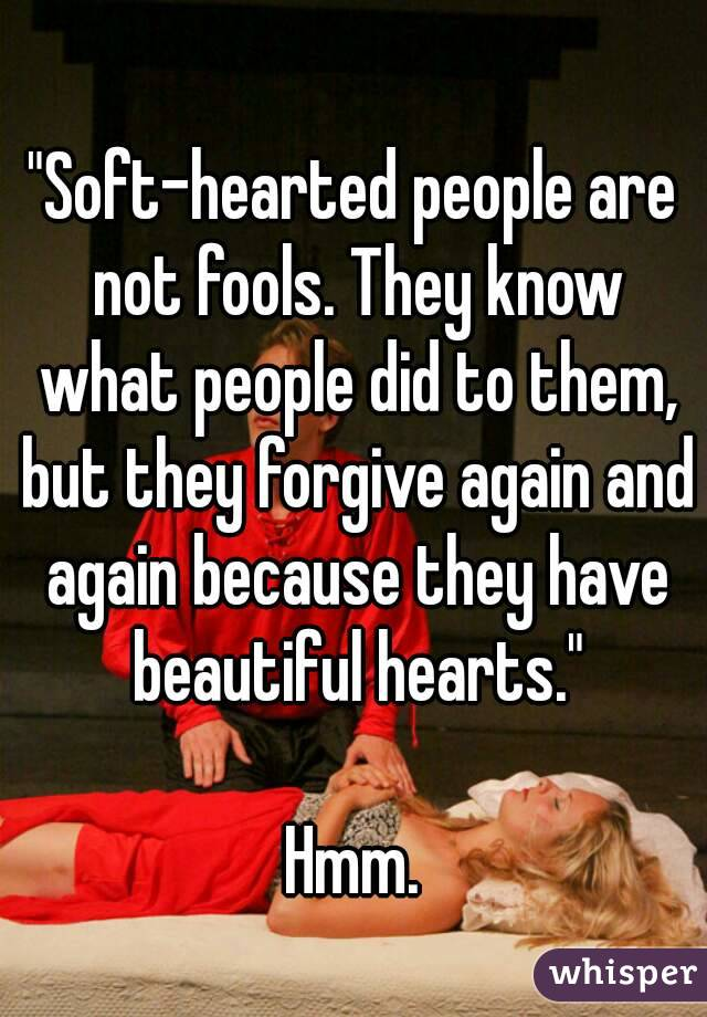 """""""Soft-hearted people are not fools. They know what people did to them, but they forgive again and again because they have beautiful hearts.""""  Hmm."""