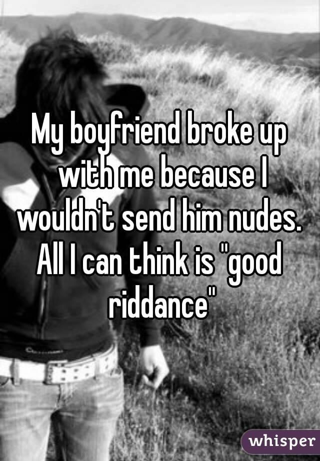 """My boyfriend broke up with me because I wouldn't send him nudes.  All I can think is """"good riddance"""""""