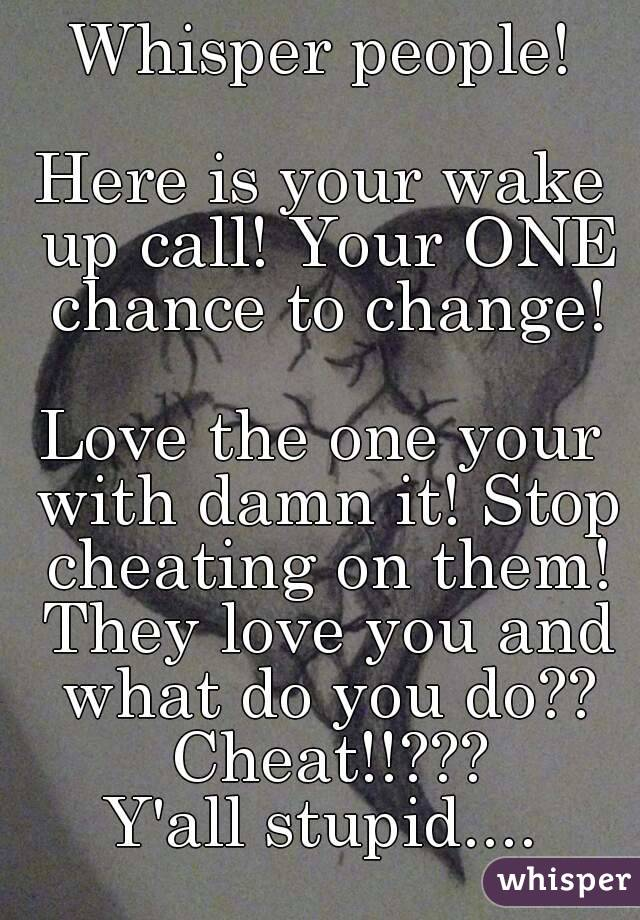 Whisper people!  Here is your wake up call! Your ONE chance to change!  Love the one your with damn it! Stop cheating on them! They love you and what do you do?? Cheat!!??? Y'all stupid....