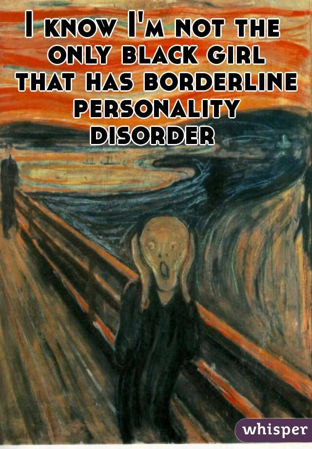 I know I'm not the only black girl that has borderline personality disorder