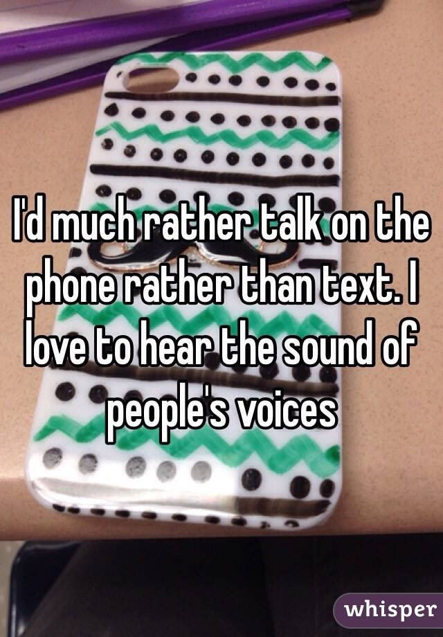 I'd much rather talk on the phone rather than text. I love to hear the sound of people's voices