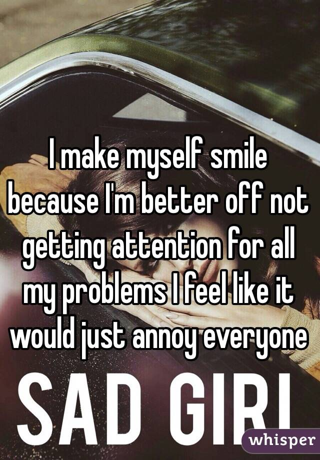 I make myself smile because I'm better off not getting attention for all my problems I feel like it would just annoy everyone
