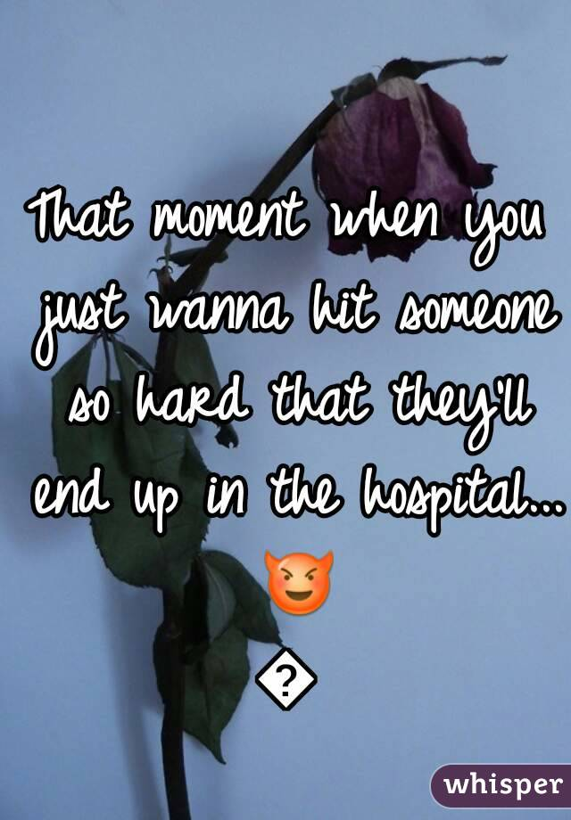 That moment when you just wanna hit someone so hard that they'll end up in the hospital... 😈😈