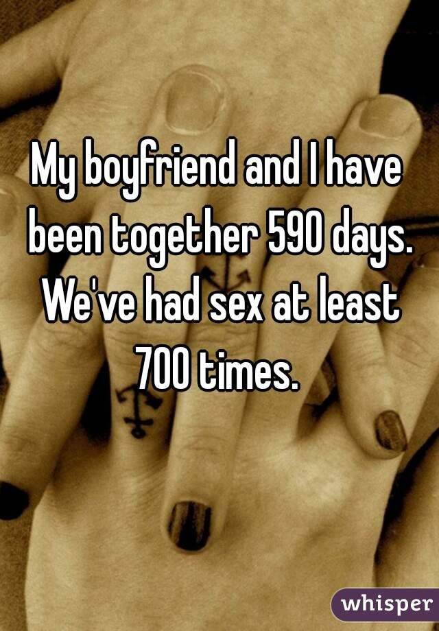 My boyfriend and I have been together 590 days. We've had sex at least 700 times.