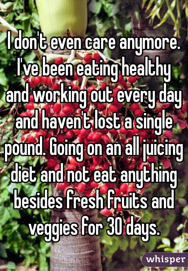 I don't even care anymore. I've been eating healthy and working out every day and haven't lost a single pound. Going on an all juicing diet and not eat anything besides fresh fruits and veggies for 30 days.