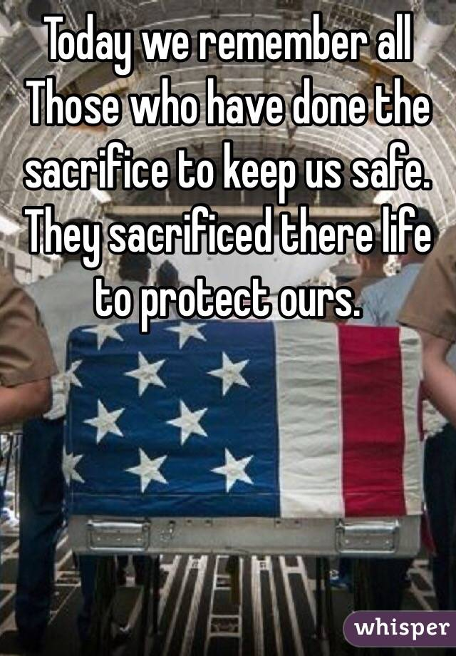 Today we remember all Those who have done the sacrifice to keep us safe. They sacrificed there life to protect ours.