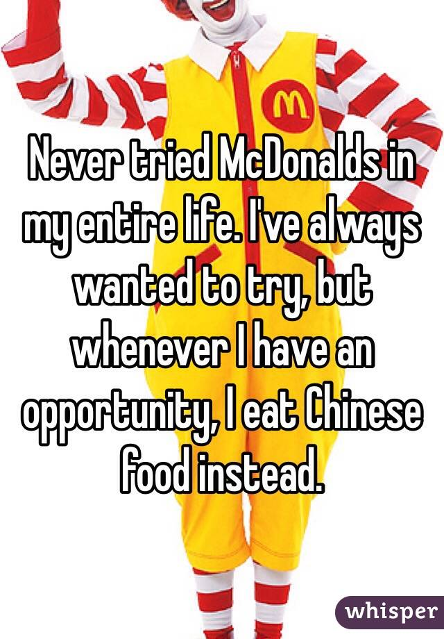 Never tried McDonalds in my entire life. I've always wanted to try, but whenever I have an opportunity, I eat Chinese food instead.