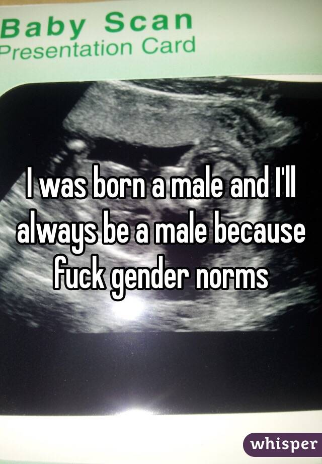 I was born a male and I'll always be a male because fuck gender norms