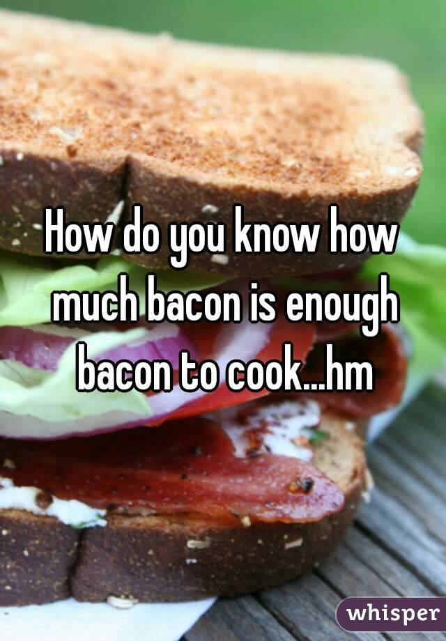 How do you know how much bacon is enough bacon to cook...hm