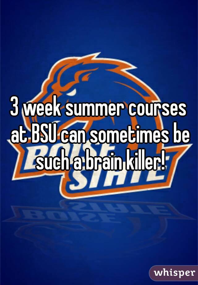 3 week summer courses at BSU can sometimes be such a brain killer!