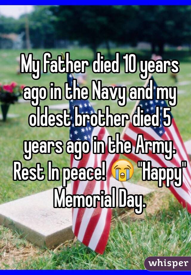 """My father died 10 years ago in the Navy and my oldest brother died 5 years ago in the Army. Rest In peace! 😭 """"Happy"""" Memorial Day."""