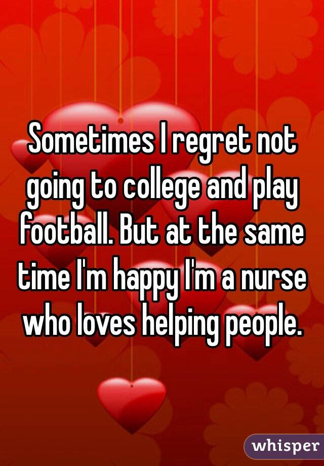 Sometimes I regret not going to college and play football. But at the same time I'm happy I'm a nurse who loves helping people.