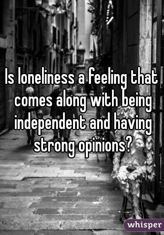 Is loneliness a feeling that comes along with being independent and having strong opinions?