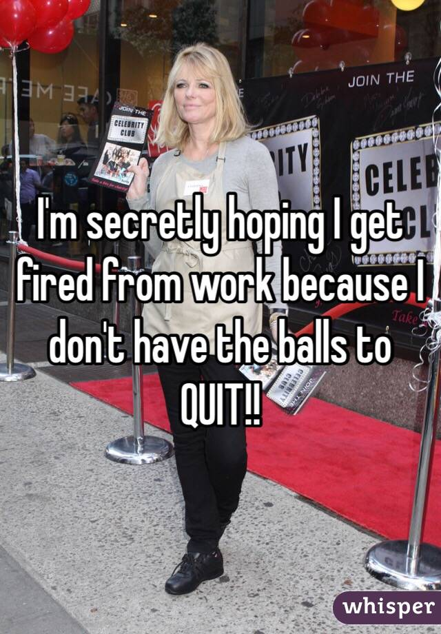 I'm secretly hoping I get fired from work because I don't have the balls to QUIT!!