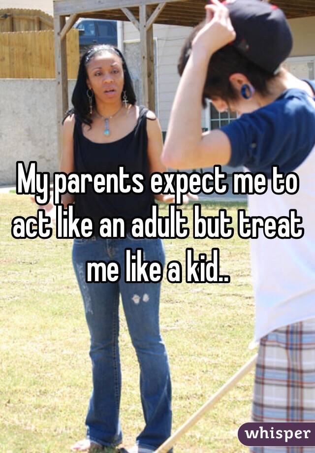 My parents expect me to act like an adult but treat me like a kid..