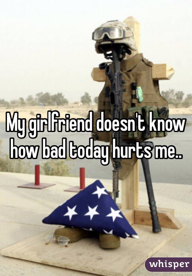 My girlfriend doesn't know how bad today hurts me..