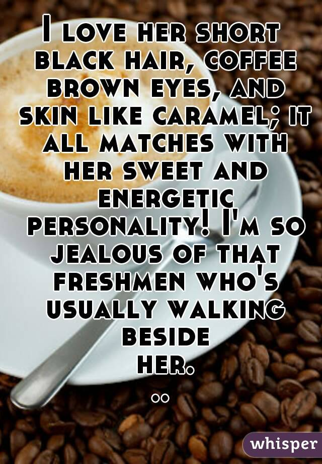 I love her short black hair, coffee brown eyes, and skin like caramel; it all matches with her sweet and energetic personality! I'm so jealous of that freshmen who's usually walking beside her...