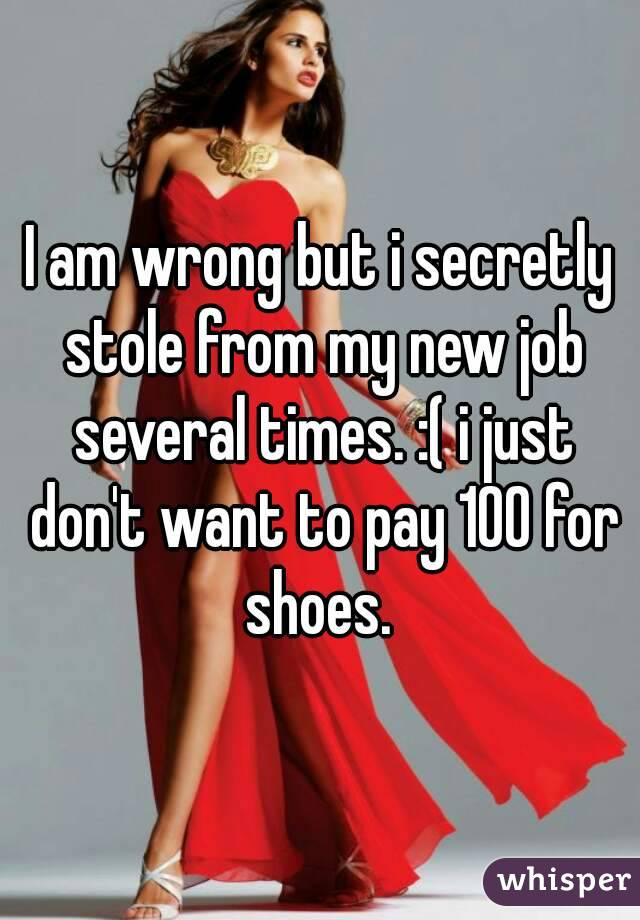 I am wrong but i secretly stole from my new job several times. :( i just don't want to pay 100 for shoes.