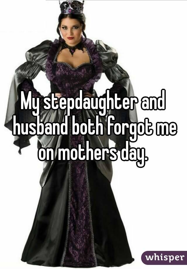 My stepdaughter and husband both forgot me on mothers day.