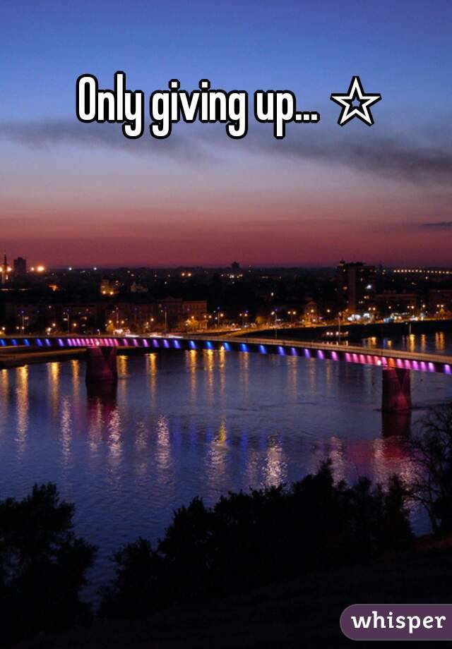 Only giving up... ☆