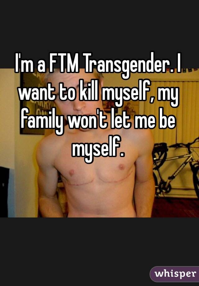 I'm a FTM Transgender. I want to kill myself, my family won't let me be myself.