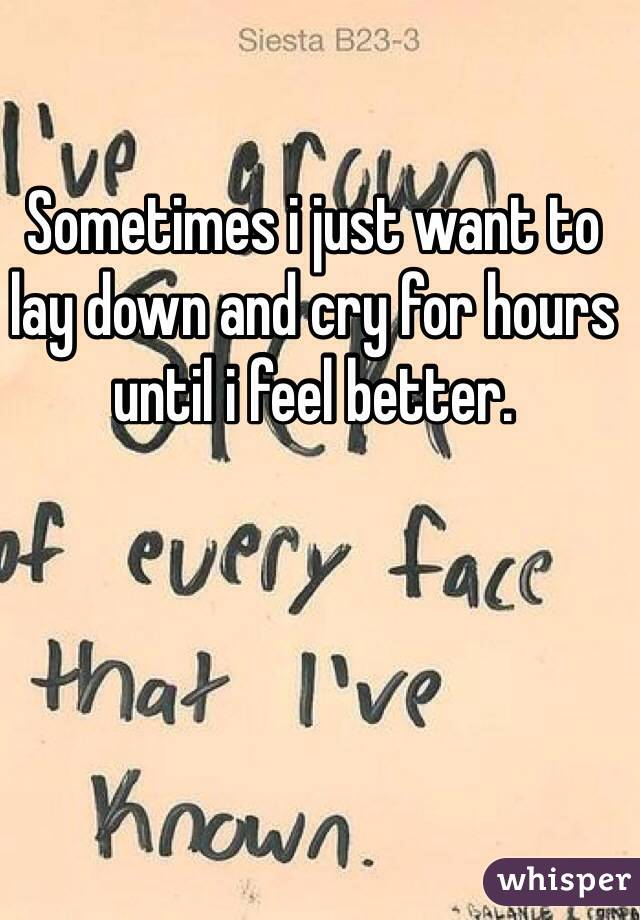 Sometimes i just want to lay down and cry for hours until i feel better.